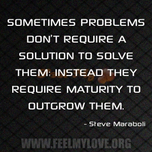 SOMETIMES-PROBLEMS-DON'T-REQUIRE-A-SOLUTION-TO-SOLVE-THEM-INSTEAD-THEY-REQUIRE-MATURITY-TO-OUTGROW-THEM1